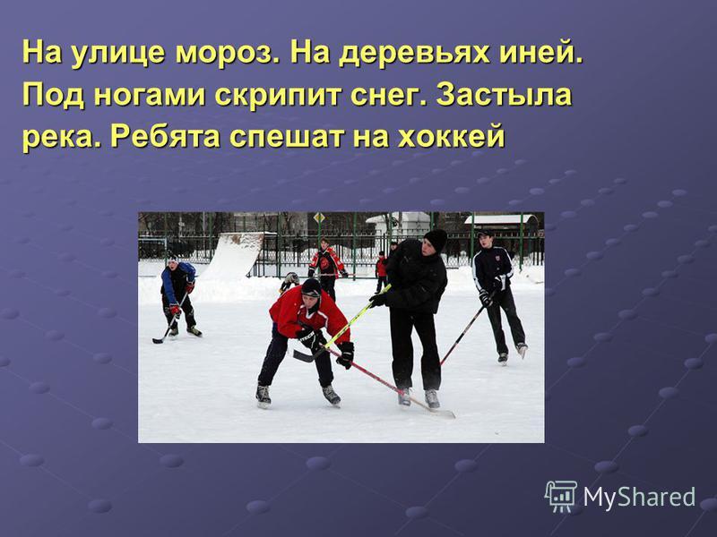 На улице мороз. На деревьях иней. Под ногами скрипит снег. Застыла река. Ребята спешат на хоклей