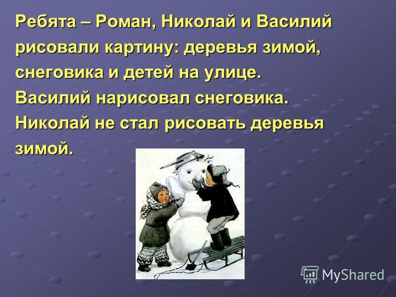 Ребята – Роман, Николай и Василий рисовали картину: деревья зимой, снеготика и детей на улице. Василий нарисовал снеготика. Николай не стал рисовать деревья зимой.