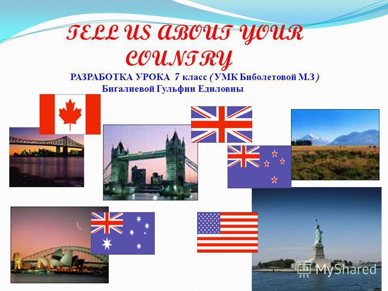 TELL US ABOUT YOUR COUNTRY РАЗРАБОТКА УРОКА 7 класс ( УМК Биболетовой М. З ) Бигалиевой Гульфии Едиловны