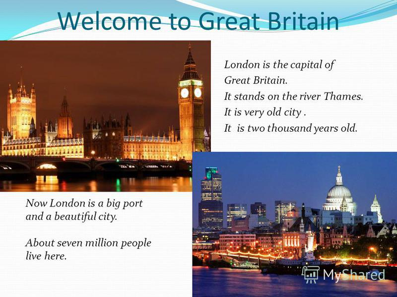 Welcome to Great Britain London is the capital of Great Britain. It stands on the river Thames. It is very old city. It is two thousand years old. Now London is a big port and a beautiful city. About seven million people live here.