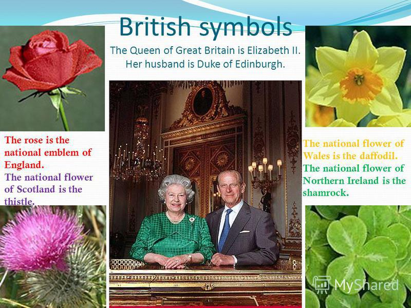 British symbols The Queen of Great Britain is Elizabeth II. Her husband is Duke of Edinburgh. The rose is the national emblem of England. The national flower of Scotland is the thistle. The national flower of Wales is the daffodil. The national flowe