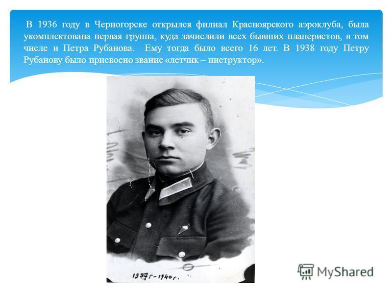 В 1936 году в Черногорске открылся филиал Красноярского аэроклуба, была укомплектована первая группа, куда зачислили всех бывших планеристов, в том числе и Петра Рубанова. Ему тогда было всего 16 лет. В 1938 году Петру Рубанову было присвоено звание