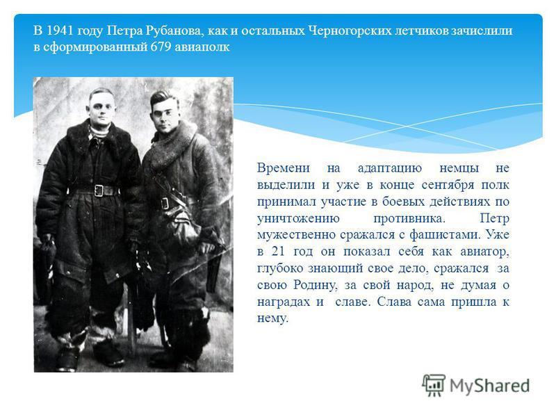 В 1941 году Петра Рубанова, как и остальных Черногорских летчиков зачислили в сформированный 679 авиаполк Времени на адаптацию немцы не выделили и уже в конце сентября полк принимал участие в боевых действиях по уничтожению противника. Петр мужествен