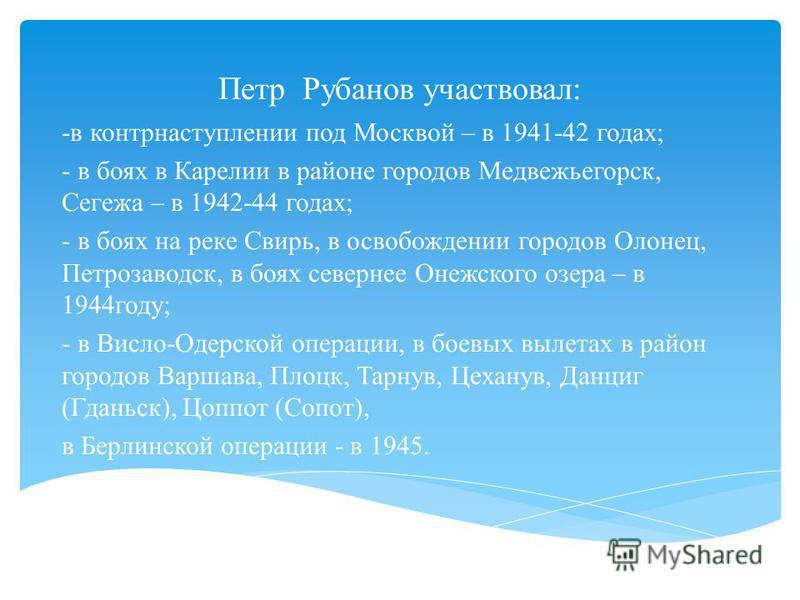 Петр Рубанов участвовал: -в контрнаступлении под Москвой – в 1941-42 годах; - в боях в Карелии в районе городов Медвежьегорск, Сегежа – в 1942-44 годах; - в боях на реке Свирь, в освобождении городов Олонец, Петрозаводск, в боях севернее Онежского оз