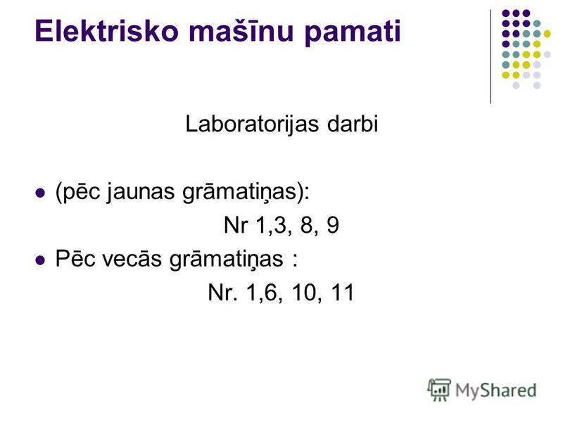 Elektrisko mašīnu pamati Laboratorijas darbi (pēc jaunas grāmatiņas): Nr 1,3, 8, 9 Pēc vecās grāmatiņas : Nr. 1,6, 10, 11