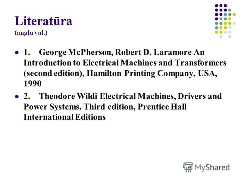 Literatūra (angļu val.) 1. George McPherson, Robert D. Laramore An Introduction to Electrical Machines and Transformers (second edition), Hamilton Printing Company, USA, 1990 2. Theodore Wildi Electrical Machines, Drivers and Power Systems. Third edi
