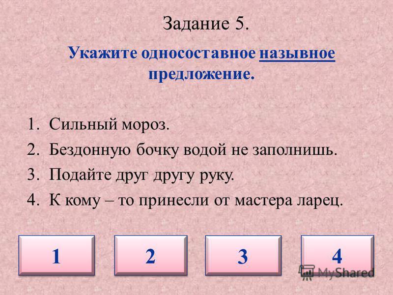 Задание 5. Укажите односоставное назывное предложение. 1. Сильный мороз. 2. Бездонную бочку водой не заполнишь. 3. Подайте друг другу руку. 4. К кому – то принесли от мастера ларец. 1 1 2 2 3 3 4 4