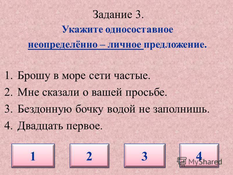 Задание 3. Укажите односоставное неопределённо – личное предложение. 1. Брошу в море сети частые. 2. Мне сказали о вашей просьбе. 3. Бездонную бочку водой не заполнишь. 4. Двадцать первое. 1 1 2 2 3 3 4 4