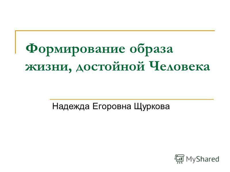 Формирование образа жизни, достойной Человека Надежда Егоровна Щуркова
