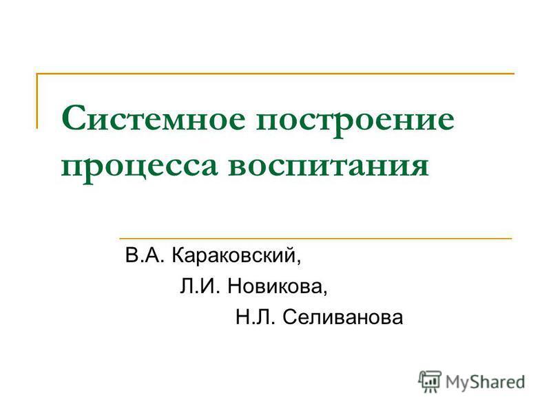 Системное построение процесса воспитания В.А. Караковский, Л.И. Новикова, Н.Л. Селиванова