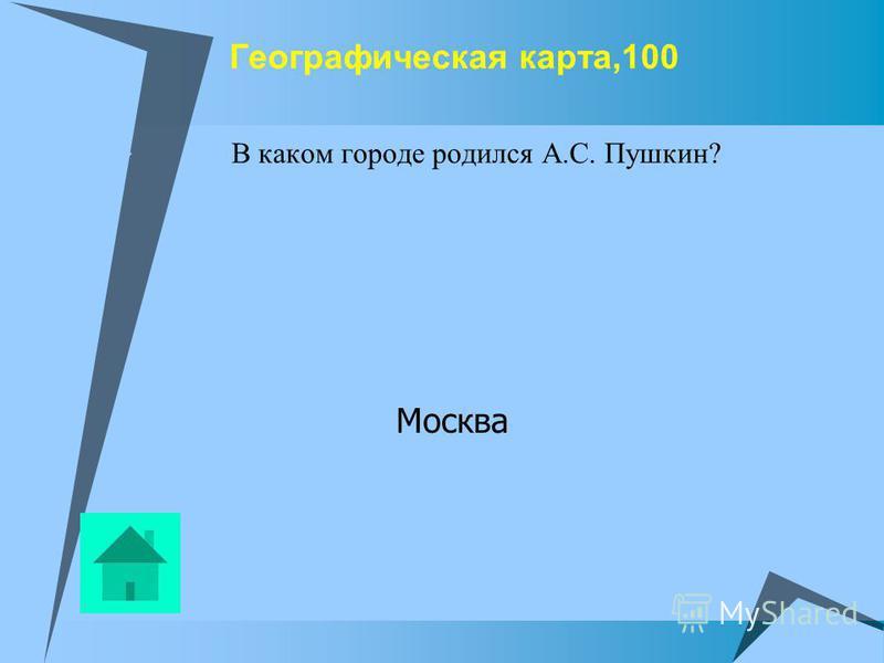 Географическая карта,100 В каком городе родился А.С. Пушкин? Москва