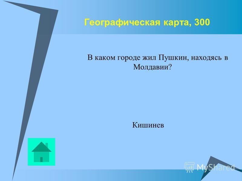 Географическая карта, 300 В каком городе жил Пушкин, находясь в Молдавии? Кишинев