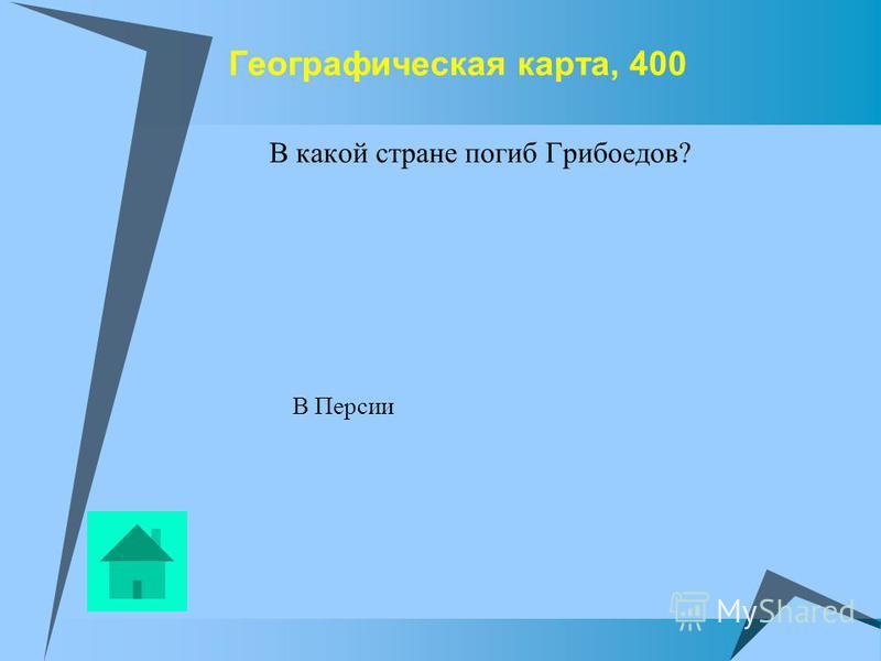 Географическая карта, 400 В какой стране погиб Грибоедов? В Персии