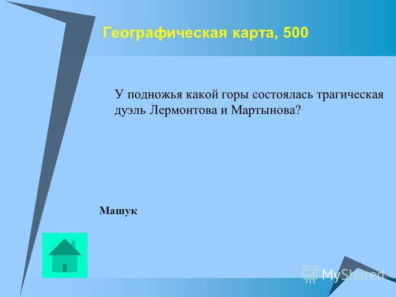 Географическая карта, 500 У подножья какой горы состоялась трагическая дуэль Лермонтова и Мартынова? Машук