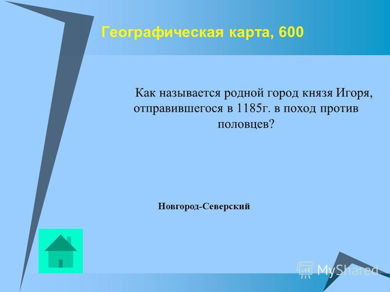 Географическая карта, 600 Как называется родной город князя Игоря, отправившегося в 1185 г. в поход против половцев? Новгород-Северский