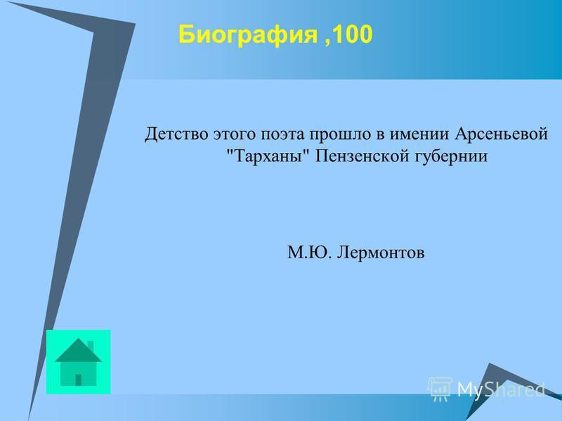 Биография,100 Детство этого поэта прошло в имении Арсеньевой Тарханы Пензенской губернии М.Ю. Лермонтов