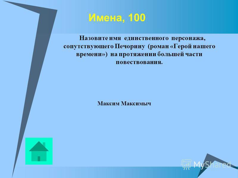 Имена, 100 Назовите имя единственного персонажа, сопутствующего Печорину (роман «Герой нашего времени») на протяжении большей части повествования. Максим Максимыч