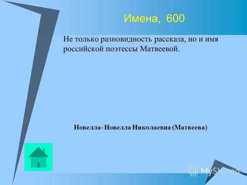 Имена, 600 Не только разновидность рассказа, но и имя российской поэтессы Матвеевой. Новелла- Новелла Николаевна (Матвеева)
