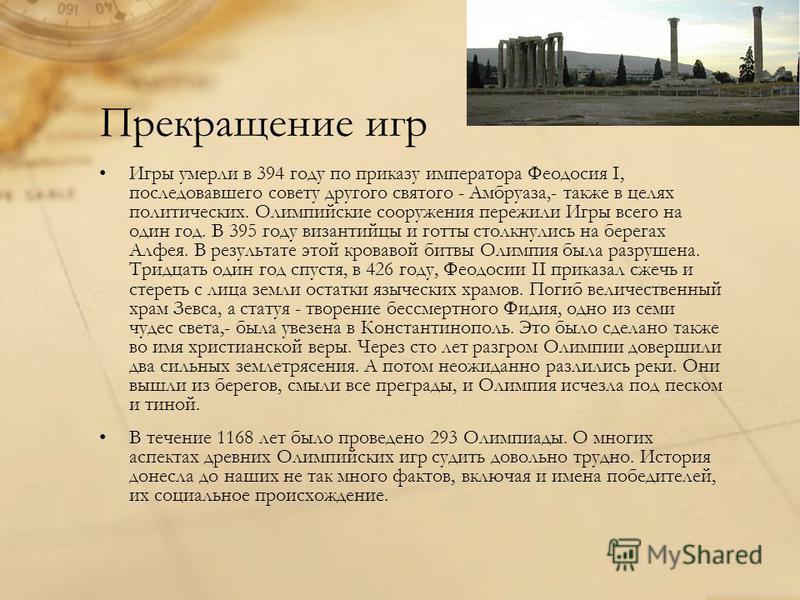 Прекращение игр Игры умерли в 394 году по приказу императора Феодосия I, последовавшего совету другого святого - Амбруаза,- также в целях политических. Олимпийские сооружения пережили Игры всего на один год. В 395 году византийцы и готты столкнулись