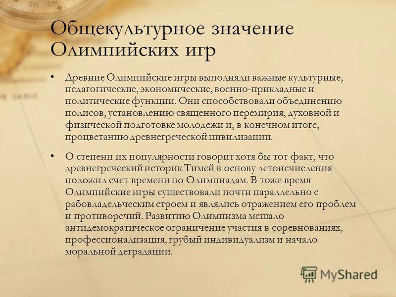 Общекультурное значение Олимпийских игр Древние Олимпийские игры выполняли важные культурные, педагогические, экономические, военно-прикладные и политические функции. Они способствовали объединению полисов, установлению священного перемирия, духовной