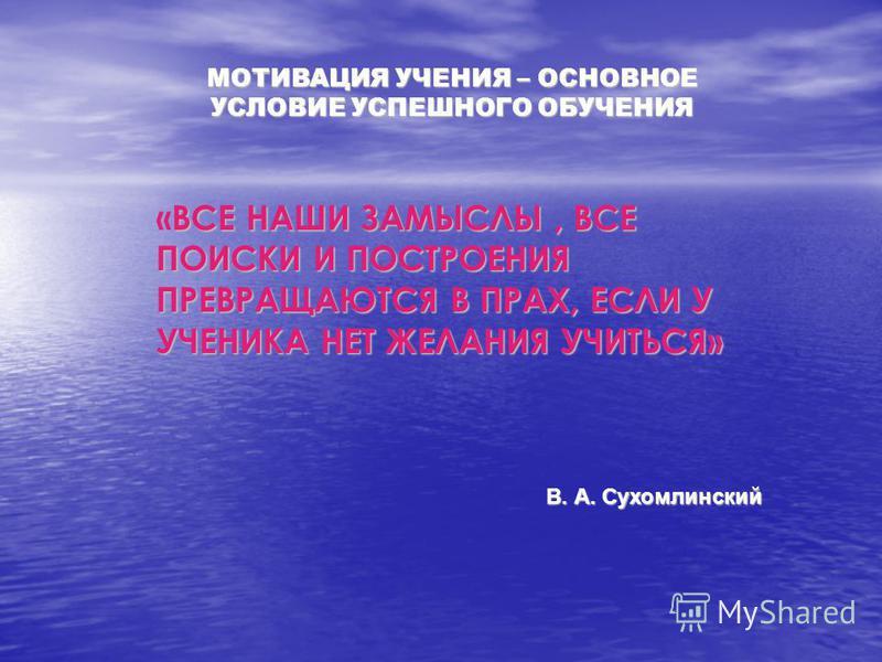 «ВСЕ НАШИ ЗАМЫСЛЫ, ВСЕ ПОИСКИ И ПОСТРОЕНИЯ ПРЕВРАЩАЮТСЯ В ПРАХ, ЕСЛИ У УЧЕНИКА НЕТ ЖЕЛАНИЯ УЧИТЬСЯ» МОТИВАЦИЯ УЧЕНИЯ – ОСНОВНОЕ УСЛОВИЕ УСПЕШНОГО ОБУЧЕНИЯ В. А. Сухомлинский