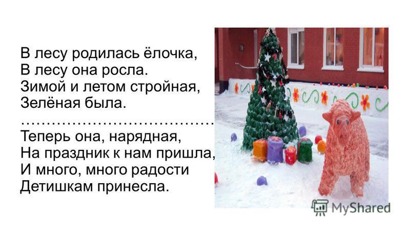 В лесу родилась ёлочка, В лесу она росла. Зимой и летом стройная, Зелёная была. ……………………………………… Теперь она, нарядная, На праздник к нам пришла, И много, много радости Детишкам принесла.