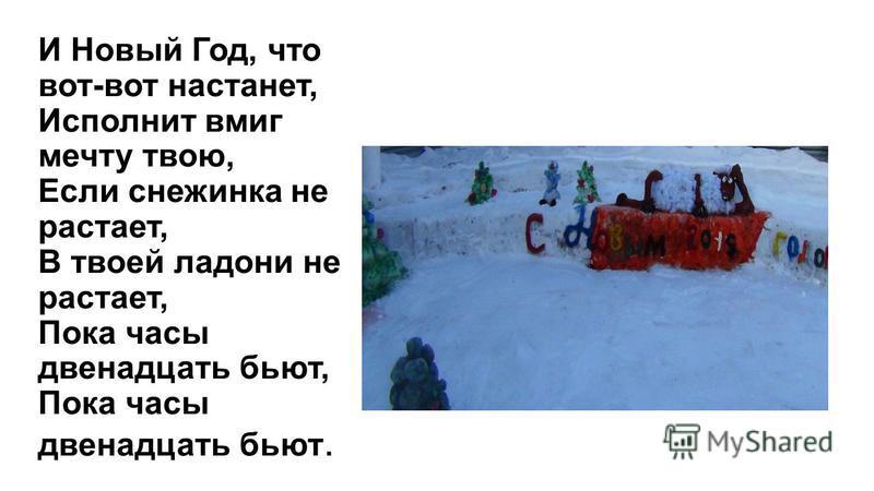 И Новый Год, что вот-вот настанет, Исполнит вмиг мечту твою, Если снежинка не растает, В твоей ладони не растает, Пока часы двенадцать бьют, Пока часы двенадцать бьют.