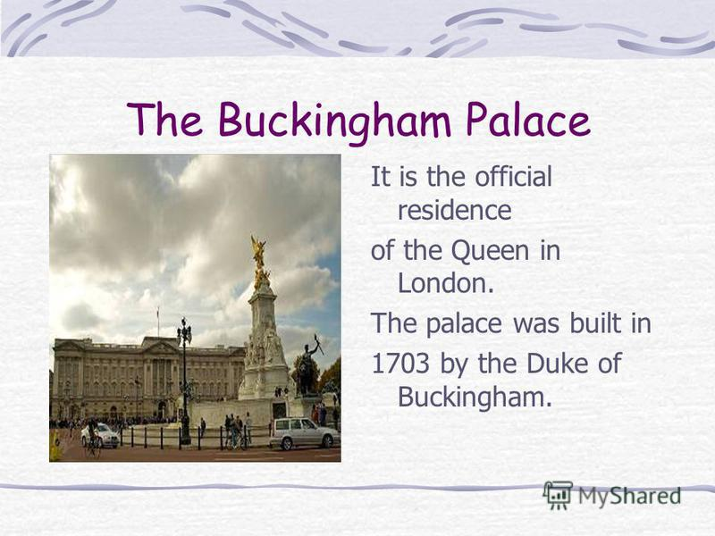The Buckingham Palace It is the official residence of the Queen in London. The palace was built in 1703 by the Duke of Buckingham.