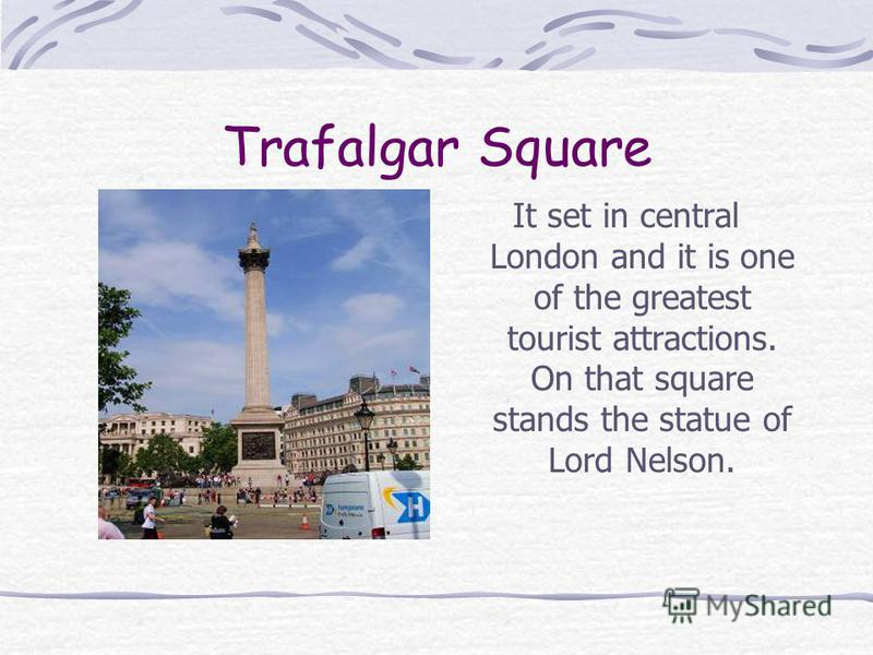Trafalgar Square It set in central London and it is one of the greatest tourist attractions. On that square stands the statue of Lord Nelson.