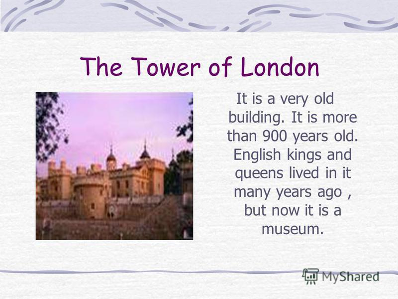 The Tower of London It is a very old building. It is more than 900 years old. English kings and queens lived in it many years ago, but now it is a museum.