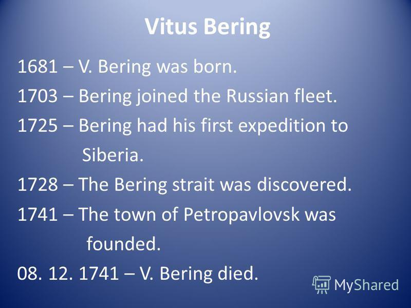 Vitus Bering 1681 – V. Bering was born. 1703 – Bering joined the Russian fleet. 1725 – Bering had his first expedition to Siberia. 1728 – The Bering strait was discovered. 1741 – The town of Petropavlovsk was founded. 08. 12. 1741 – V. Bering died.