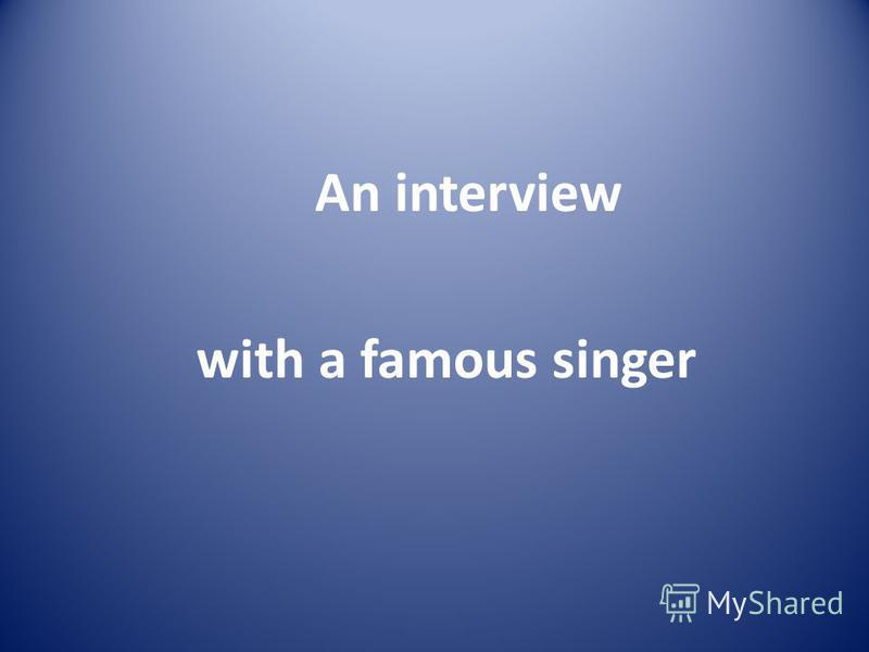 An interview with a famous singer