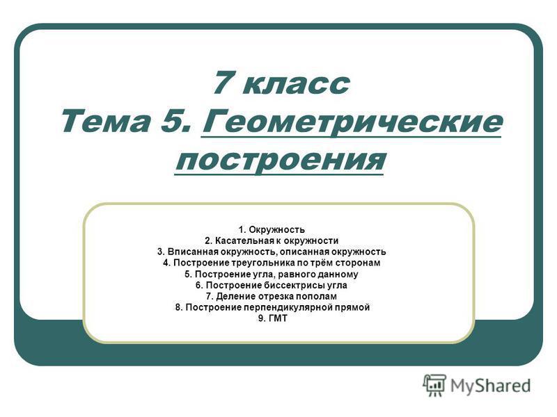 7 класс Тема 5. Геометрические построения 1. Окружность 2. Касательная к окружности 3. Вписанная окружность, описанная окружность 4. Построение треугольника по трём сторонам 5. Построение угла, равного данному 6. Построение биссектрисы угла 7. Делени