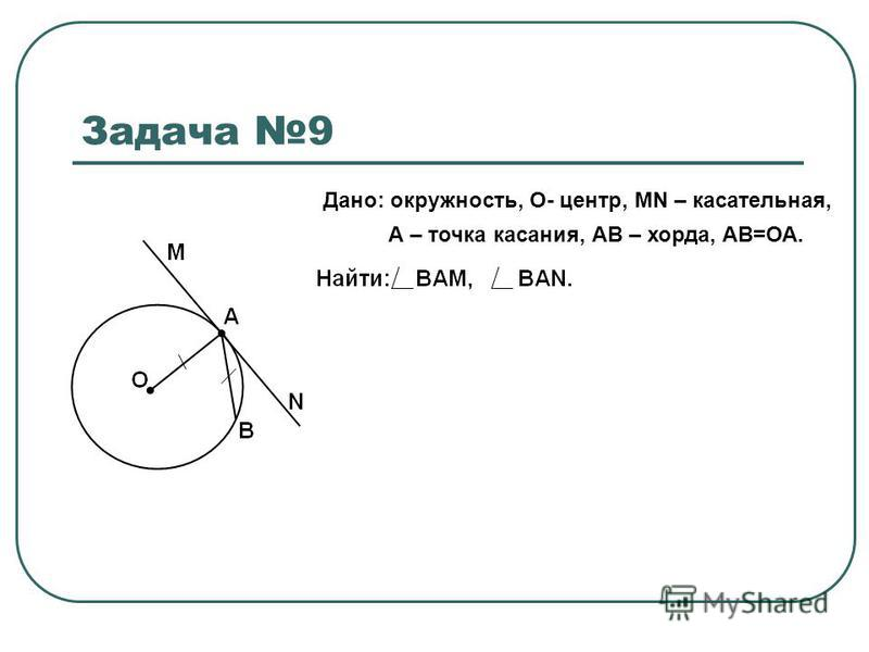 Задача 9 Дано: окружность, О- центр, MN – касательная, А – точка касания, АВ – хорда, АВ=ОА.