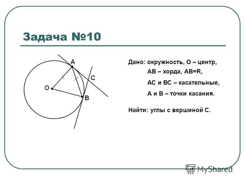 Задача 10 Дано: окружность, О – центр, АВ – хорда, АВ=R, АС и ВС – касательные, А и В – точки касания. Найти: углы с вершиной С.