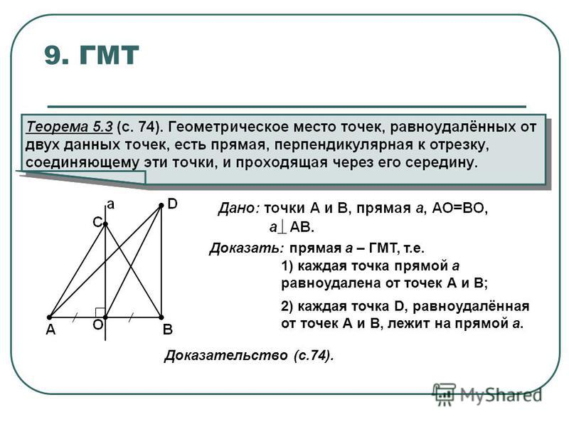 9. ГМТ Доказать: прямая а – ГМТ, т.е. 1) каждая точка прямой а равноудалена от точек А и В; 2) каждая точка D, равноудалённая от точек А и В, лежит на прямой а. Доказательство (с.74).