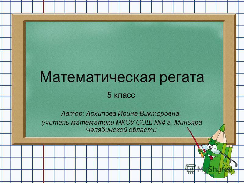 Математическая регата 5 класс Автор: Архипова Ирина Викторовна, учитель математики МКОУ СОШ 4 г. Миньяра Челябинской области