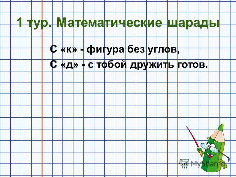 1 тур. Математические шарады С «к» - фигура без углов, С «д» - с тобой дружить готов.