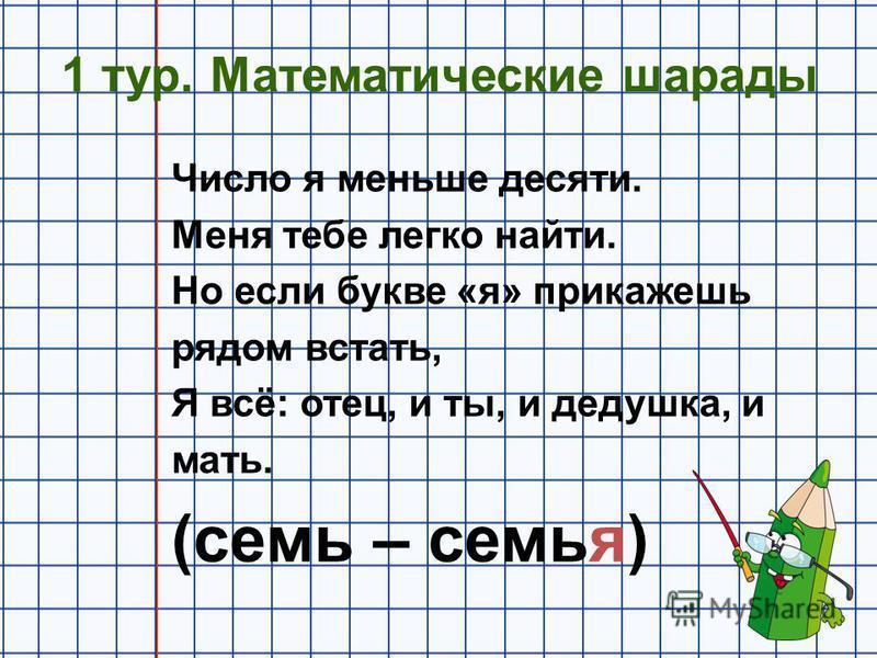1 тур. Математические шарады Число я меньше десяти. Меня тебе легко найти. Но если букве «я» прикажешь рядом встать, Я всё: отец, и ты, и дедушка, и мать. (семь – семья)