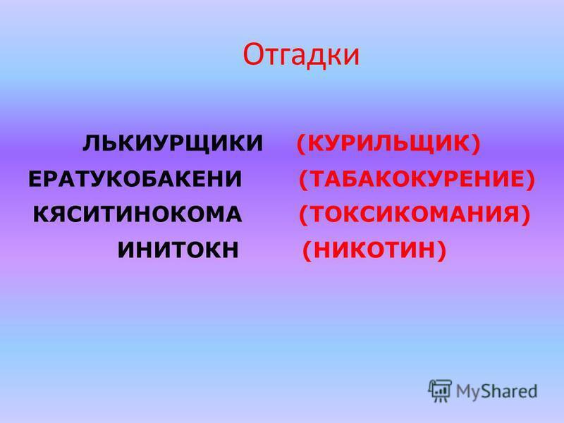 Отгадки ЛЬКИУРЩИКИ (КУРИЛЬЩИК) ЕРАТУКОБАКЕНИ (ТАБАКОКУРЕНИЕ) КЯСИТИНОКОМА (ТОКСИКОМАНИЯ) ИНИТОКН (НИКОТИН)