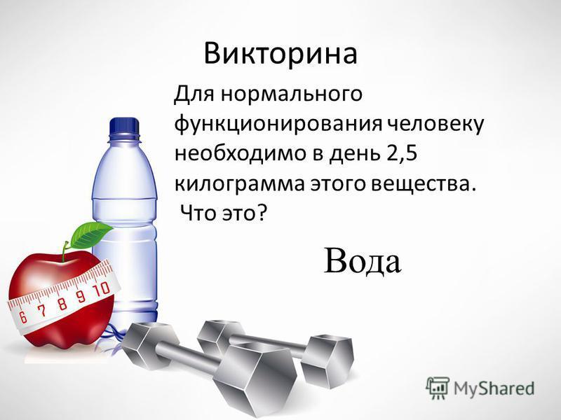 Викторина Для нормального функционирования человеку необходимо в день 2,5 килограмма этого вещества. Что это? Вода