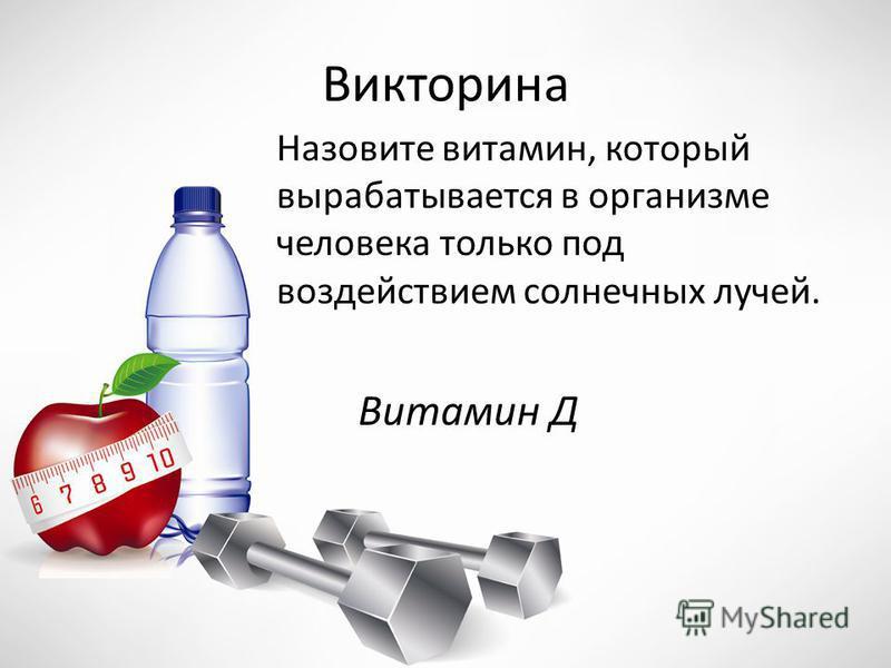 Викторина Назовите витамин, который вырабатывается в организме человека только под воздействием солнечных лучей. Витамин Д