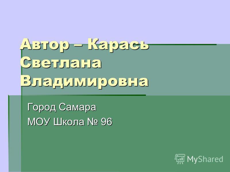Автор – Карась Светлана Владимировна Город Самара МОУ Школа 96