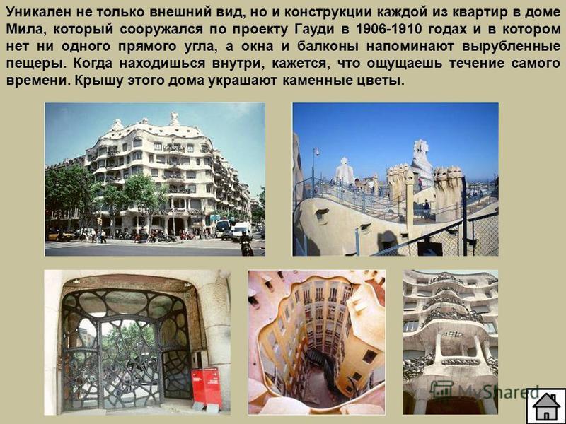 Уникален не только внешний вид, но и конструкции каждой из квартир в доме Мила, который сооружался по проекту Гауди в 1906-1910 годах и в котором нет ни одного прямого угла, а окна и балконы напоминают вырубленные пещеры. Когда находишься внутри, каж