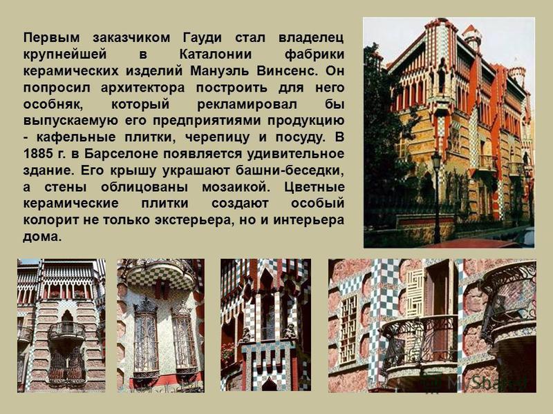 Первым заказчиком Гауди стал владелец крупнейшей в Каталонии фабрики керамических изделий Мануэль Винсенс. Он попросил архитектора построить для него особняк, который рекламировал бы выпускаемую его предприятиями продукцию - кафельные плитки, черепиц