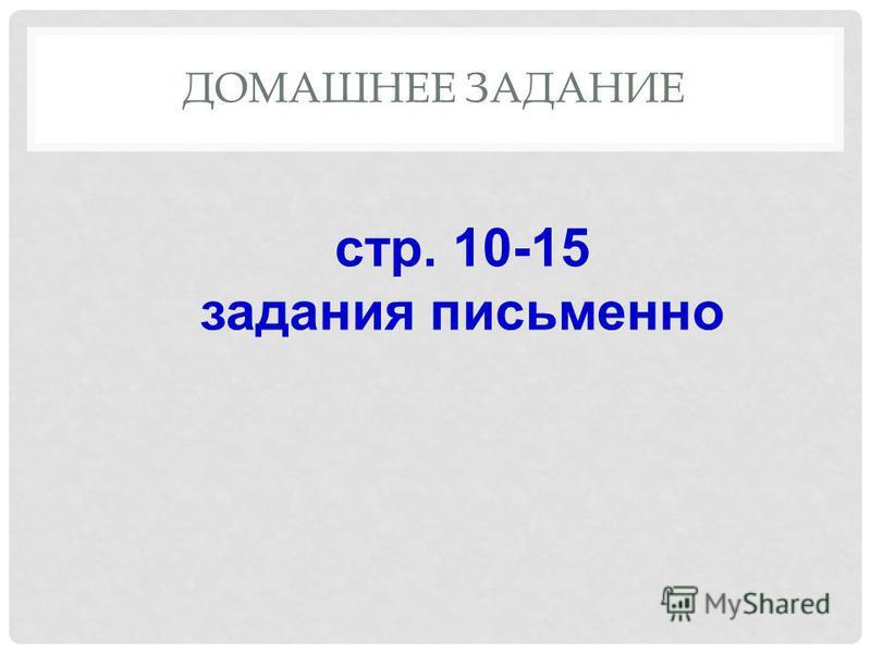 ДОМАШНЕЕ ЗАДАНИЕ стр. 10-15 задания письменно