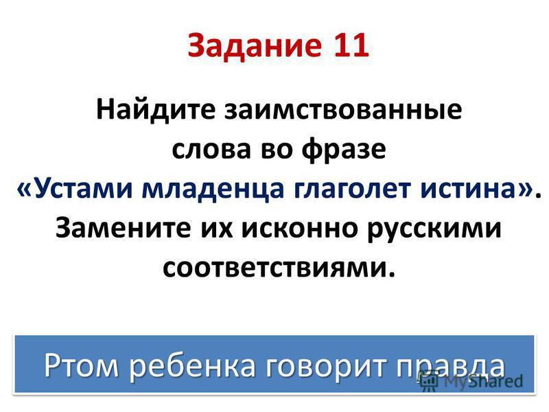 Задание 11 Найдите заимствованные слова во фразе «Устами младенца глаголет истина». Замените их исконно русскими соответствиями. Ртом ребенка говорит правда