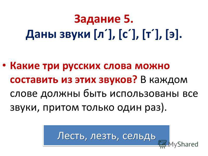 Задание 5. Даны звуки [л´], [с´], [т´], [э]. Какие три русских слова можно составить из этих звуков? В каждом слове должны быть использованы все звуки, притом только один раз). Лесть, лезть, сельдь