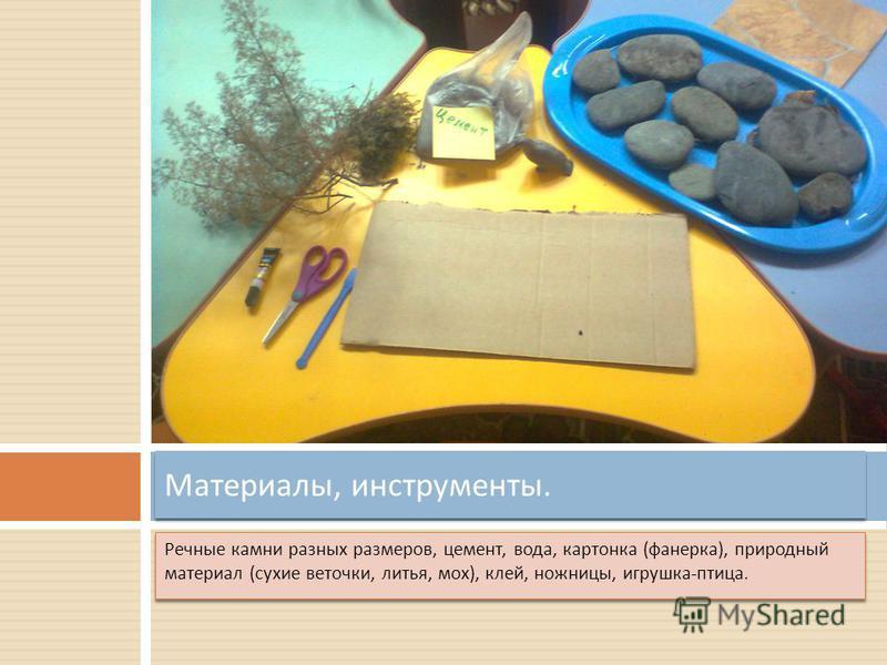 Речные камни разных размеров, цемент, вода, картонка ( фанерка ), природный материал ( сухие веточки, литья, мох ), клей, ножницы, игрушка - птица. Материалы, инструменты.