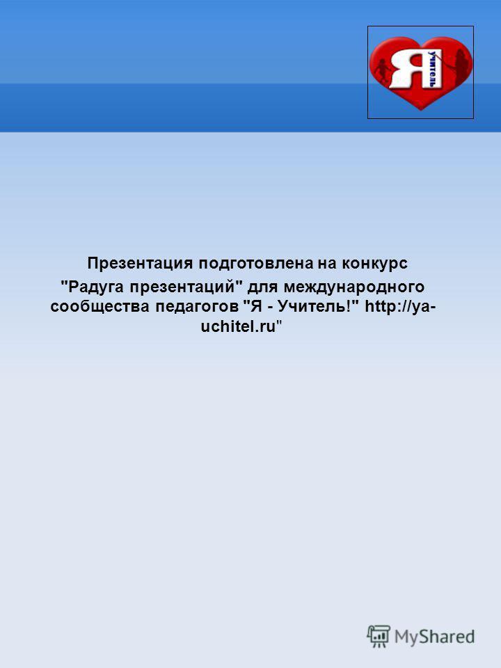 Презентация подготовлена на конкурс Радуга презентаций для международного сообщества педагогов Я - Учитель! http://ya- uchitel.ru